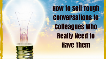 How to Sell Tough Conversations to Colleagues Who Really Need to Have Them