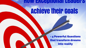 How Exceptional Leaders Achieve their Goals: 4 Powerful Questions to transform dreams into reality
