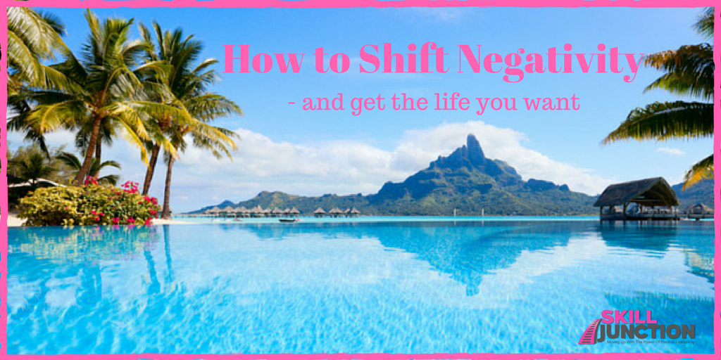 How to shift negativity and get the life you want